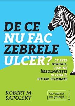 De ce nu fac zebrele ulcer' Ce este stresul, cum ne imbolnaveste si cum il putem combate/Robert M. Sapolsky