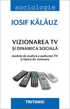 Vizionarea TV si dinamica sociala. Modele de analiza a audientei TV si tapere de vizionare/Iosif Kalauz imagine elefant.ro 2021-2022