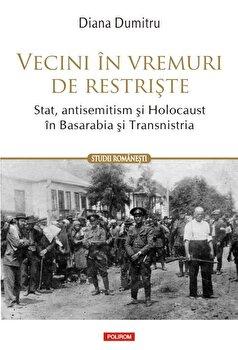 Vecini in vremuri de restriste. Stat, antisemitism si Holocaust in Basarabia si Transnistria-Diana Dumitru imagine