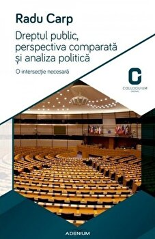 Dreptul public, perspectiva comparata si analiza politica. O intersectie necesara/Radu Carp imagine elefant.ro 2021-2022