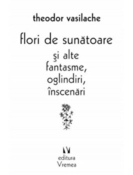 Flori de sunatoare si alte fantasme, oglindiri, inscenari/Theodor Vasilache