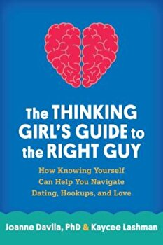 The Thinking Girl's Guide to the Right Guy: How Knowing Yourself Can Help You Navigate Dating, Hookups, and Love, Paperback/Joanne Davila poza cate