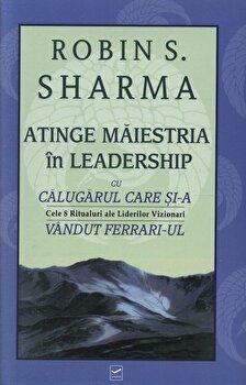Atinge maiestria in leadership cu Calugarul care si-a vandut Ferrari-ul/Robin S. Sharma imagine elefant.ro