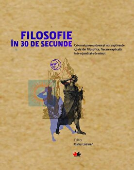 Filosofie in 30 de secunde. Cele mai provocatoare si mai captivante idei filosofice, fiecare explica. Reeditare/Barry Loewer imagine