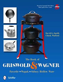 The Book of Griswold & Wagner: Favorite Pique - Sidney Hollow Ware - Wapak, Paperback/David G. Smith poza cate