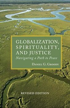 Globalization, Spirituality & Justice: Navagating a Path to Peace, Paperback/Daniel G. Groody poza cate