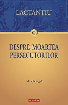 Despre moartea persecutorilor. Editie bilingva/Lactantiu imagine elefant.ro 2021-2022