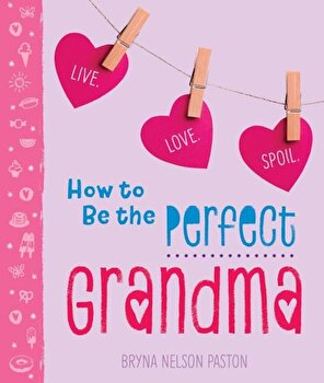 How to Be the Perfect Grandma: Live. Love. Spoil., Paperback/Bryna Paston poza cate
