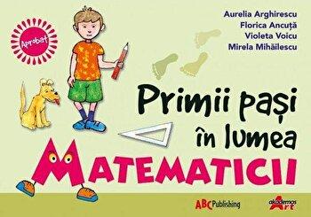 Primii pasi in lumea matematicii/Aurelia Arghirescu, Florica Ancuta, Violeta Voicu
