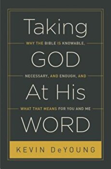 Taking God at His Word: Why the Bible Is Knowable, Necessary, and Enough, and What That Means for You and Me, Paperback/Kevin DeYoung poza cate