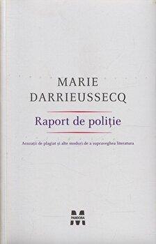 Raport de politie. Acuzatii de plagiat si alte moduri de a supraveghea literatura/Marie Darrieussecq imagine elefant.ro