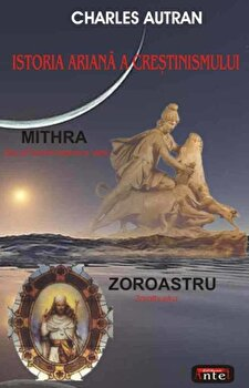 Istoria ariana a crestinismului - Mithra - Zoroastru/Charles Autran imagine elefant.ro 2021-2022