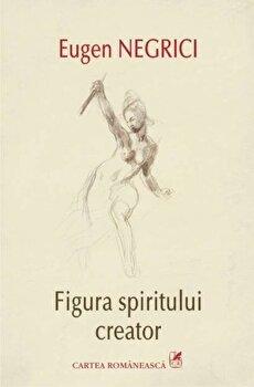 Figura spiritului creator/Eugen Negrici imagine