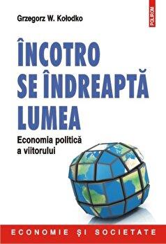 Incotro se indreapta lumea. Economia politica a viitorului/Grzegorz W. Kolodko imagine elefant.ro 2021-2022