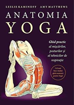 Anatomia Yoga. Ghid practic al miscarilor, posturilor si tehnicilor de respiratie/Leslie Kaminoff, Amy Matthews imagine elefant.ro 2021-2022