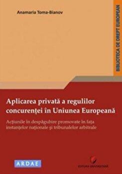 Aplicarea privata a regulilor concurentei in Uniunea Europeana - Actiunile in despagubire promovate in fata instantelor nationale si tribunalelor arbitrale/Anamaria Toma-Bianov imagine elefant.ro