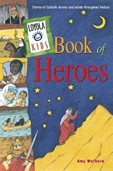 Loyola Kids Book of Heroes: Stories of Catholic Heroes and Saints Throughout History, Hardcover/Amy Welborn poza cate