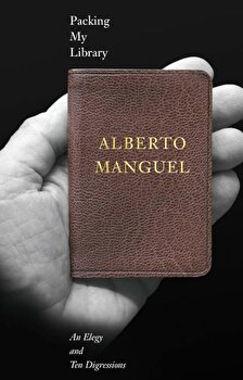 Packing My Library: An Elegy and Ten Digressions, Hardcover/Alberto Manguel imagine