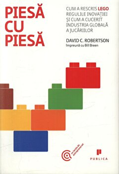 Piesa cu piesa. Cum a rescris LEGO regulile inovatiei si cum a cucerit industria globala a jucariilor/Bill Breen, David C. Robertson imagine elefant.ro 2021-2022