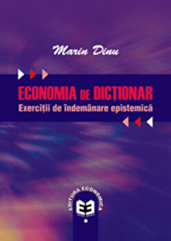 Economia de dictionar. Exercitii de indemanare epistemica/Marin Dinu imagine elefant.ro 2021-2022