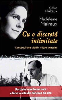 Cu o discreta intimitate. Concertul unei vieti in miezul veacului/Celine Malraux, Madeleine Malraux