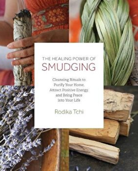 The Healing Power of Smudging: Cleansing Rituals to Purify Your Home, Attract Positive Energy and Bring Peace Into Your Life, Paperback/Rodika Tchi poza cate