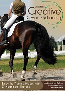 Creative Dressage Schooling: Enjoy the Training Process with 55 Meaningful Exercises, Paperback/Julia Kohl poza cate
