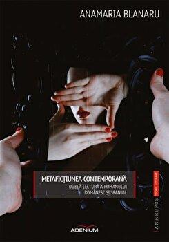 Metafictiunea contemporana. Dubla lectura a romanului romanesc 'i spaniol/Anamaria Blanaru poza cate