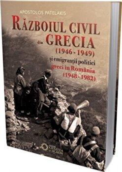 Razboiul civil din Grecia (1946-1949) si emigrantii politici greci in Romania (1948-1982)/Apostolos Patelakis
