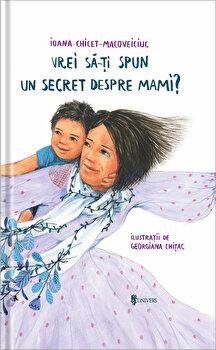 Vrei sa iti spun un secret despre mami'/Ioana Chicet-Macoveiciuc imagine elefant.ro