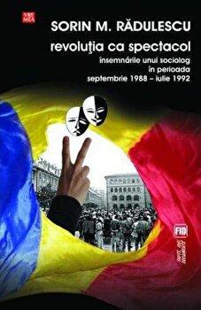 Revolutia ca spectacol. Insemnarile unui sociolog in perioada septembrie 1988 - iulie 1992/Sorin M. Radulescu imagine elefant.ro 2021-2022