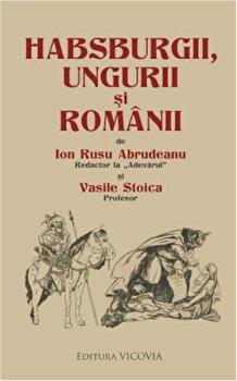 Habsburgii, ungurii si romanii/Ion Rusu Abrudeanu, Vasile Stoica