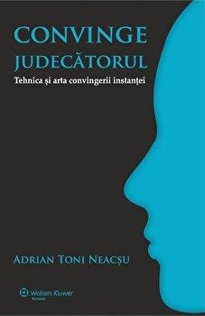 Convinge judecatorul. Tehnica si arta convingerii instantei/Adrian Toni Neacsu poza cate