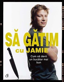 Sa gatim cu Jamie. Cum sa devii un bucatar mai bun/Jamie Oliver imagine elefant.ro