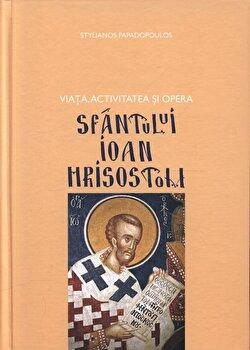 Viata, activitatea si opera Sfantului Ioan Hrisostom/Stelianos Papadopoulos poza cate