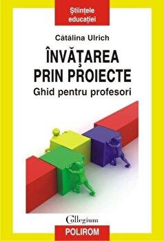 Invatarea prin proiecte. Ghid pentru profesori/Catalina Ulrich imagine elefant.ro 2021-2022