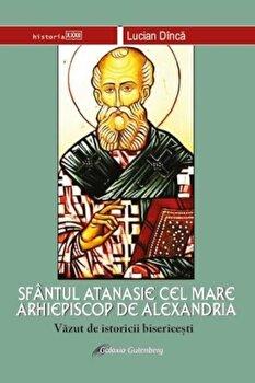 Sfantul Atanasie cel Mare, Arhiepiscop de Alexandria, vazut de istoricii bisericesti/Lucian Dinca imagine