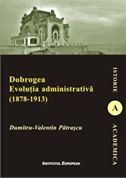 Dobrogea. Evolutia administrativa (1878-1913)/Dumitru-Valentin Patrascu
