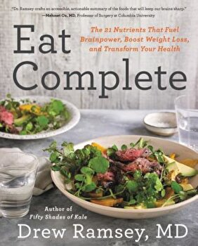 Eat Complete: The 21 Nutrients That Fuel Brainpower, Boost Weight Loss, and Transform Your Health, Hardcover/Drew M. D. Ramsey imagine