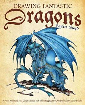 Drawing Fantastic Dragons: Create Amazing Full-Color Dragon Art, Including Eastern, Western and Classic Beasts, Paperback/Sandra Staple poza cate