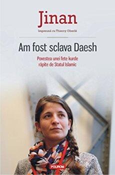 Am fost sclava Daesh. Povestea unei fete kurde rapite de Statul Islamic/Jinan, Thierry Oberle imagine elefant 2021