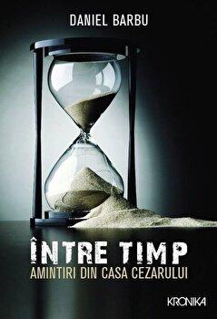 Intre timp. Amintiri din casa Cezarului-Daniel Barbu imagine