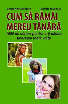 CUM SA RAMAI MEREU TANARA - 1500 de sfaturi pentru a-ti pastra tineretea toata viata/Catherine Maillard, Patricia Riveccio imagine elefant.ro 2021-2022