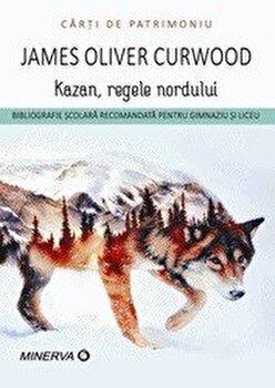 Kazan, regele nordului/James Oliver Curwood