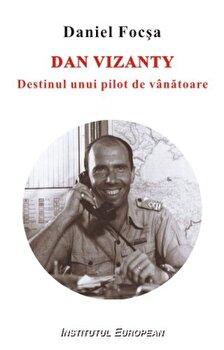 Dan Vizanty. Destinul unui pilot de vanatoare/Daniel Focsa imagine
