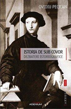 Istoria de sub covor. Dezbateri istoriografice/Ovidiu Pecican poza cate