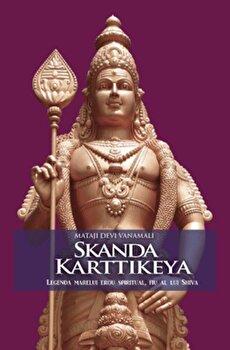 Skanda Karttikeya. Legenda marelui erou spiritual, fiu al lui Shiva/Mataji Devi Vanamali