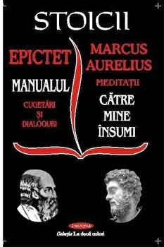 Stoicii. Manualul, meditatii catre mine insumi/Epictet si Marc Aurelius imagine elefant.ro 2021-2022