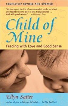 Child of Mine: Feeding with Love and Good Sense, Paperback/Ellyn Satter poza cate