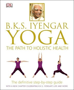 BKS Iyengar Yoga The Path to Holistic Health - English version/BKS Iyengar poza cate